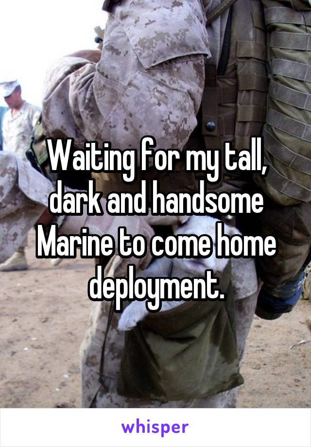 Waiting for my tall, dark and handsome Marine to come home deployment.