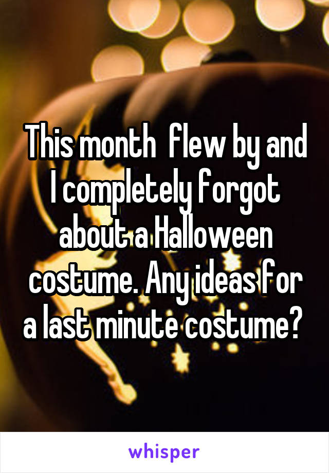 This month  flew by and I completely forgot about a Halloween costume. Any ideas for a last minute costume?