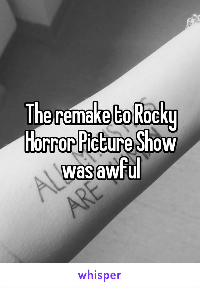 The remake to Rocky Horror Picture Show was awful