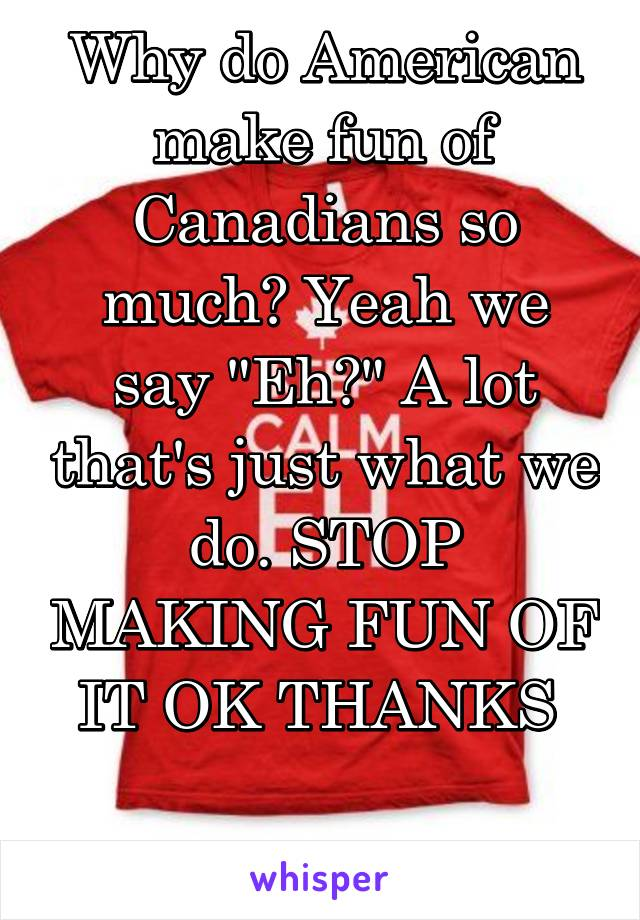 """Why do American make fun of Canadians so much? Yeah we say """"Eh?"""" A lot that's just what we do. STOP MAKING FUN OF IT OK THANKS"""
