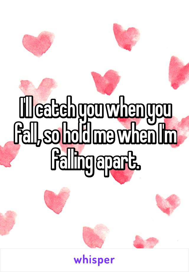 I'll catch you when you fall, so hold me when I'm falling apart.