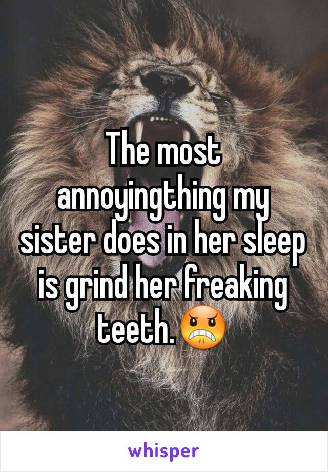 The most annoyingthing my sister does in her sleep is grind her freaking teeth.😠