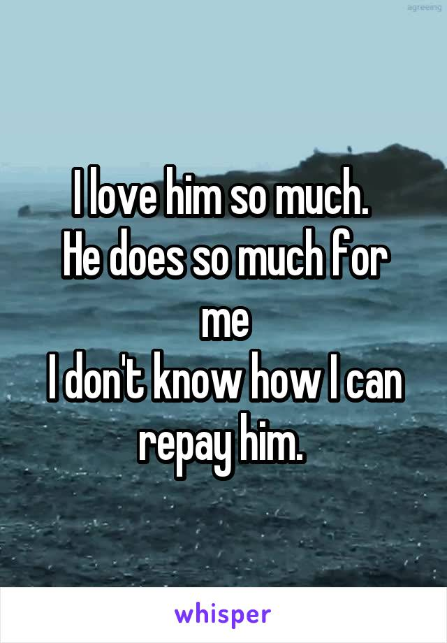 I love him so much.  He does so much for me I don't know how I can repay him.