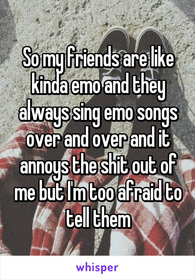 So my friends are like kinda emo and they always sing emo songs over and over and it annoys the shit out of me but I'm too afraid to tell them