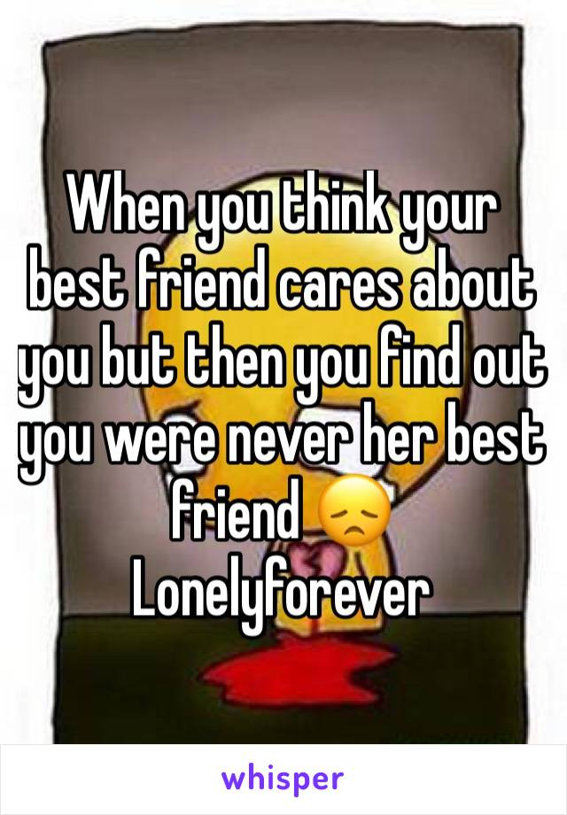 When you think your best friend cares about you but then you find out you were never her best friend 😞 Lonelyforever