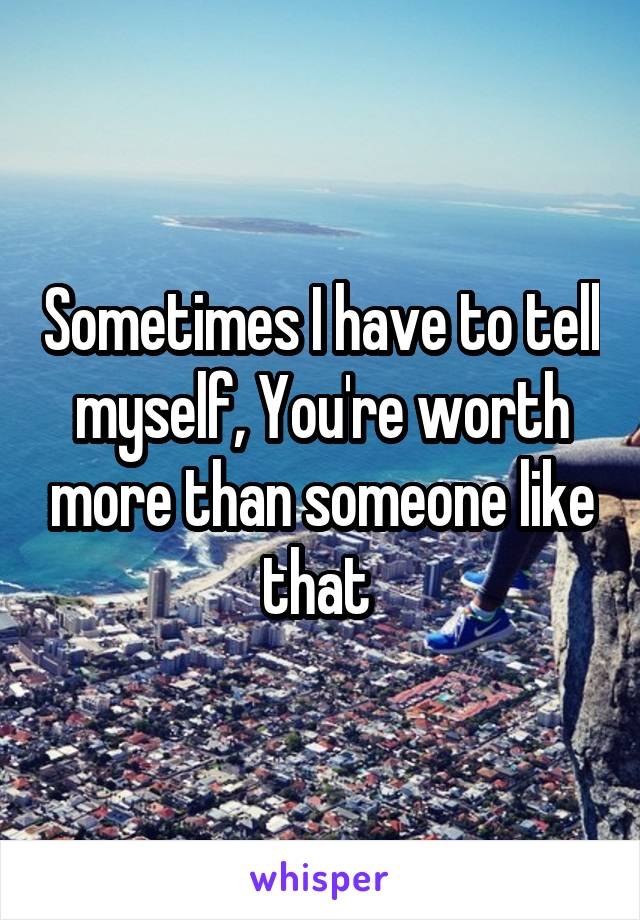 Sometimes I have to tell myself, You're worth more than someone like that