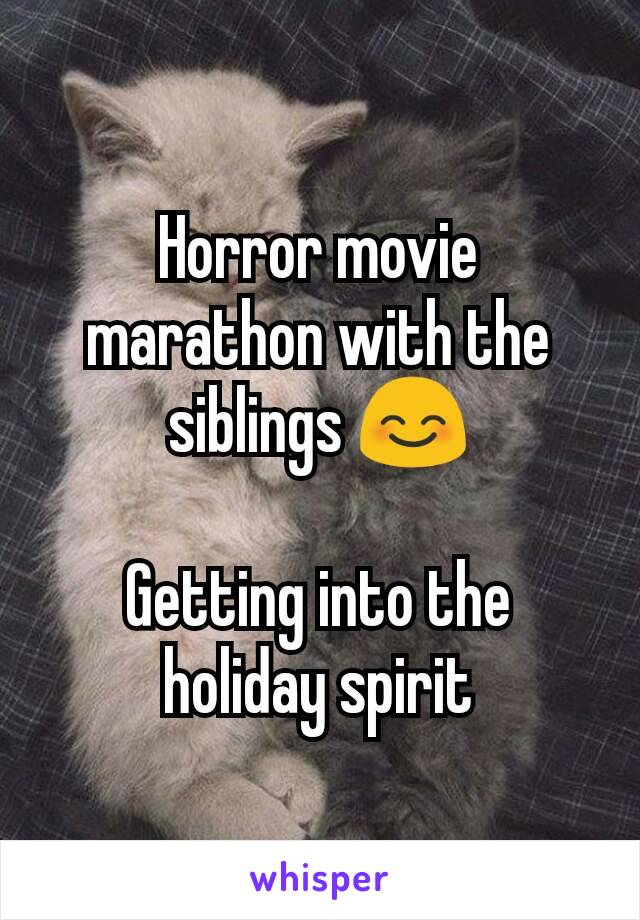 Horror movie marathon with the siblings 😊  Getting into the holiday spirit