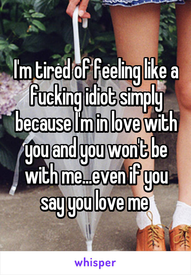 I'm tired of feeling like a fucking idiot simply because I'm in love with you and you won't be with me...even if you say you love me