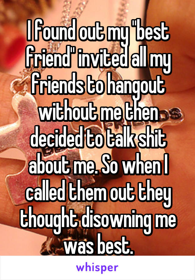 """I found out my """"best friend"""" invited all my friends to hangout without me then decided to talk shit about me. So when I called them out they thought disowning me was best."""