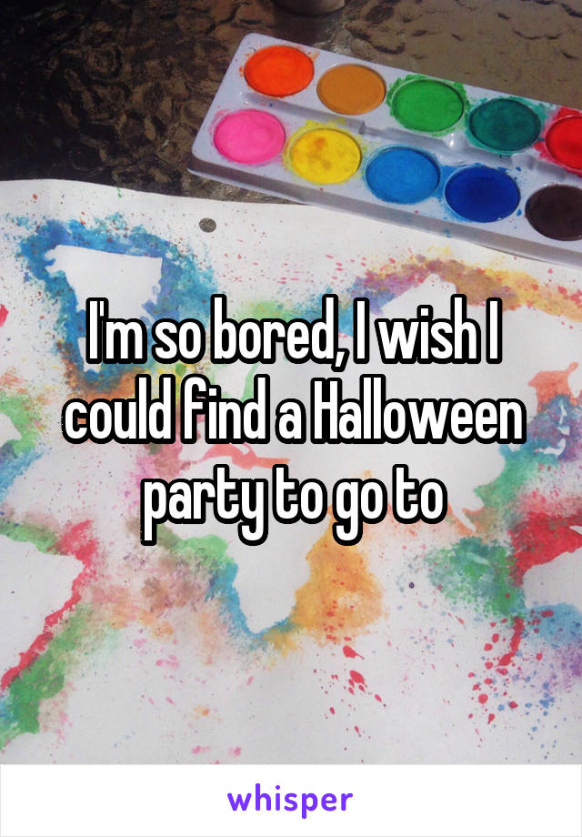 I'm so bored, I wish I could find a Halloween party to go to