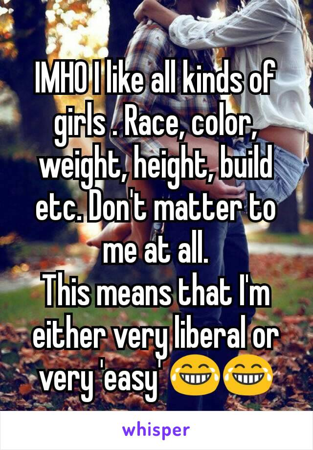 IMHO I like all kinds of girls . Race, color, weight, height, build etc. Don't matter to me at all. This means that I'm either very liberal or very 'easy' 😂😂