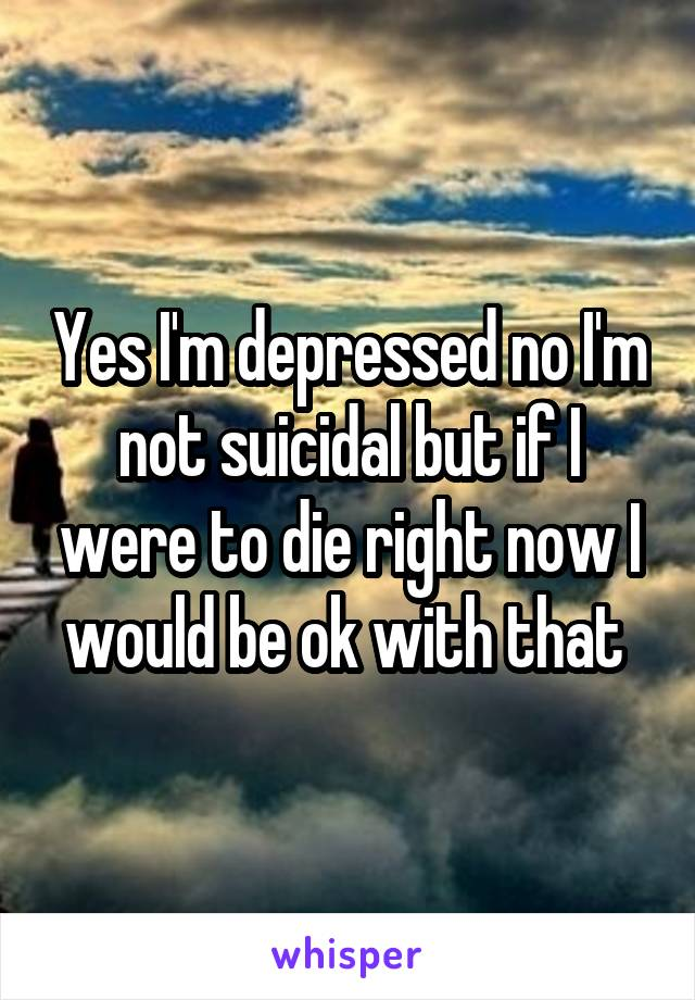 Yes I'm depressed no I'm not suicidal but if I were to die right now I would be ok with that