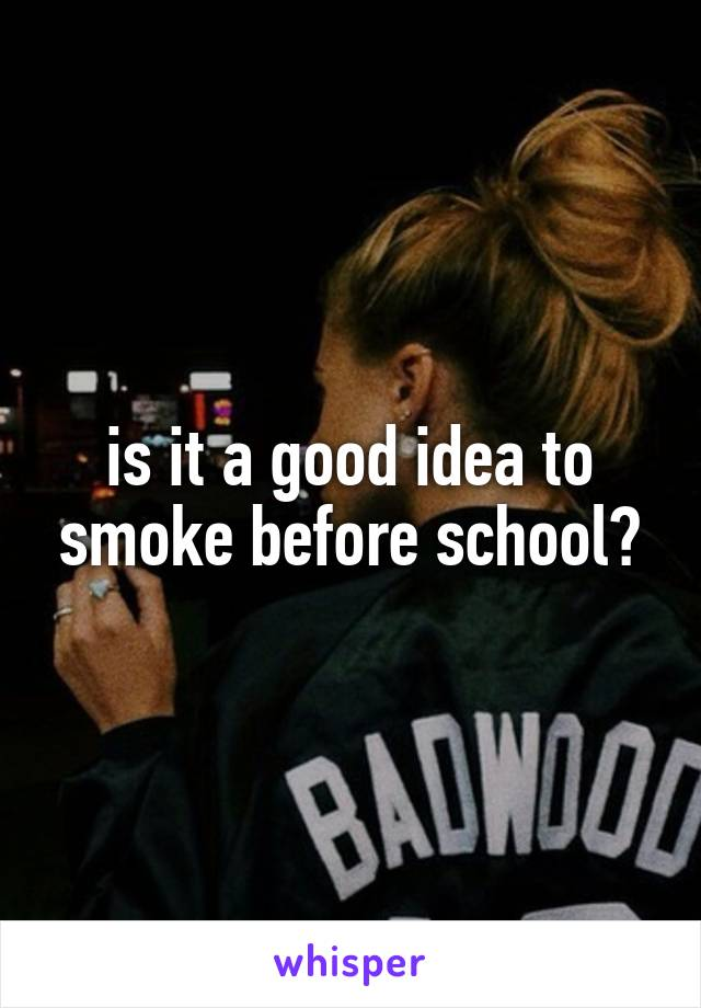 is it a good idea to smoke before school?