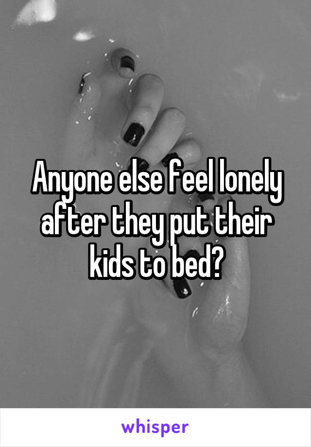 Anyone else feel lonely after they put their kids to bed?
