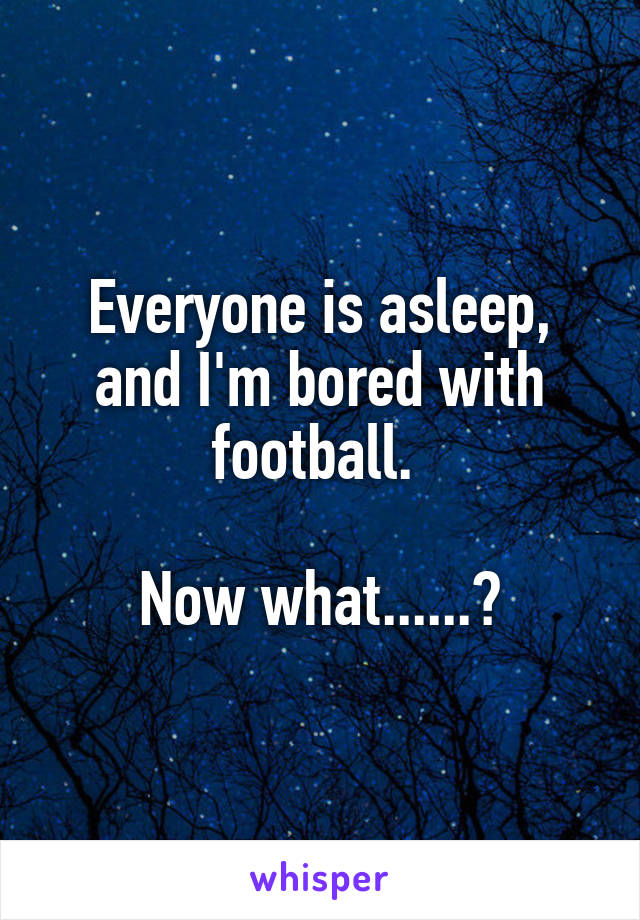 Everyone is asleep, and I'm bored with football.   Now what......?