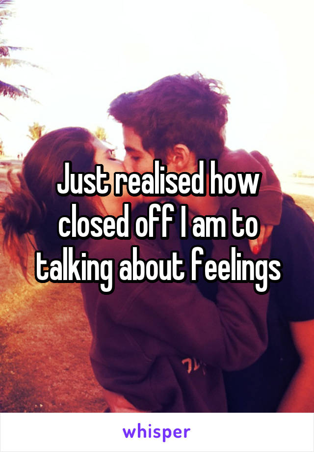 Just realised how closed off I am to talking about feelings