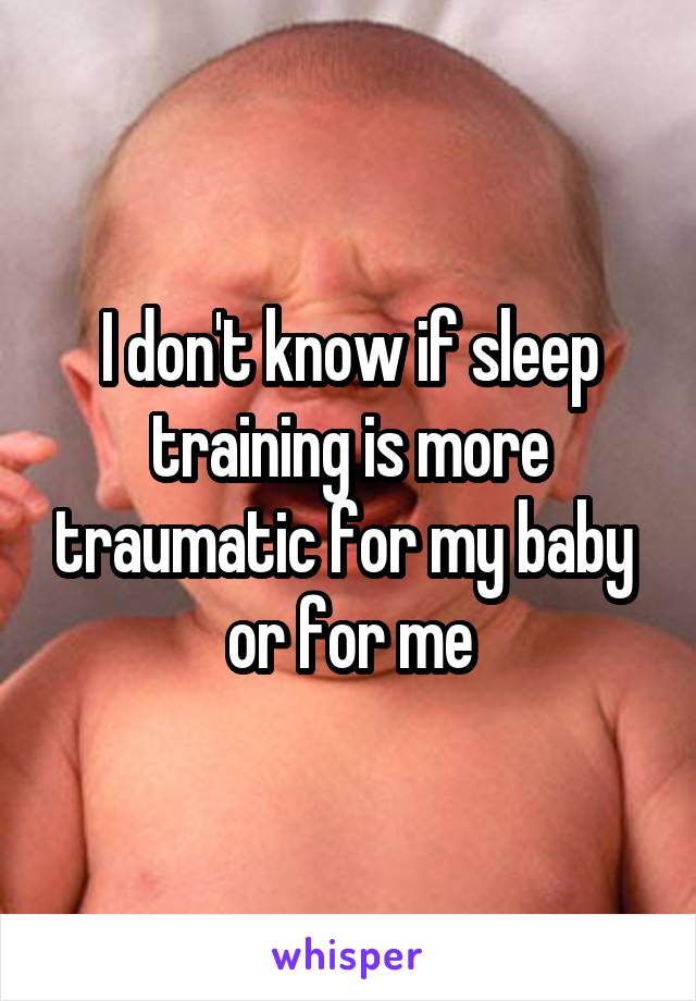 I don't know if sleep training is more traumatic for my baby  or for me