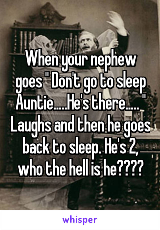 """When your nephew goes """" Don't go to sleep Auntie.....He's there..... """" Laughs and then he goes back to sleep. He's 2, who the hell is he????"""