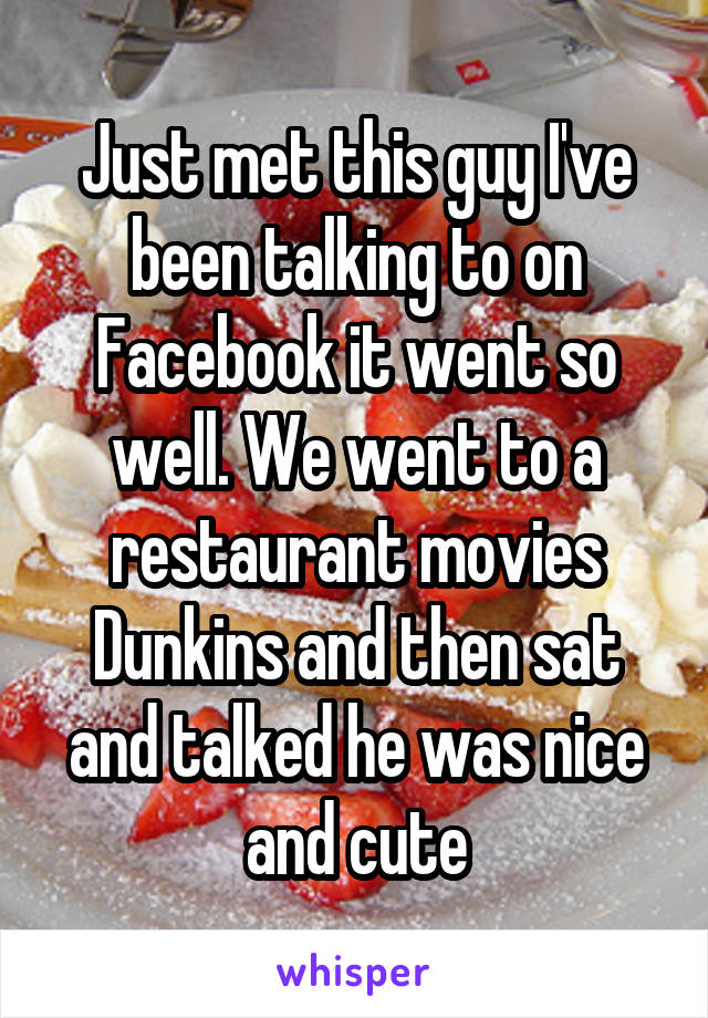 Just met this guy I've been talking to on Facebook it went so well. We went to a restaurant movies Dunkins and then sat and talked he was nice and cute