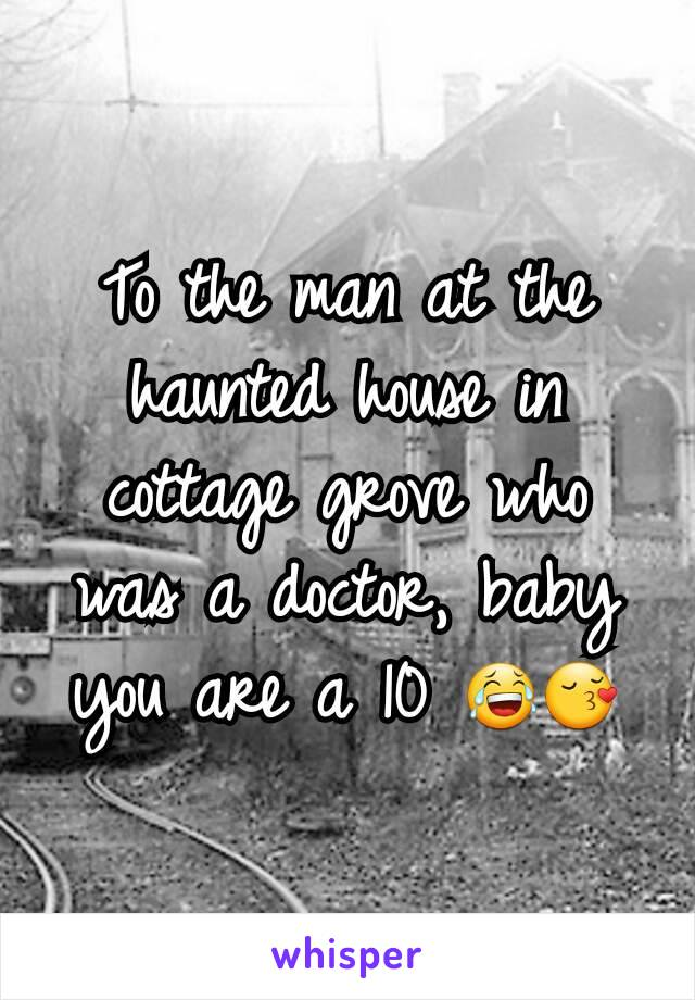 To the man at the haunted house in cottage grove who was a doctor, baby you are a 10 😂😚