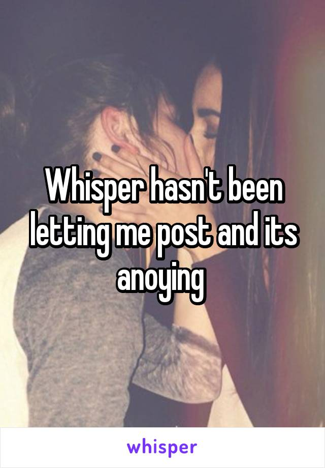 Whisper hasn't been letting me post and its anoying