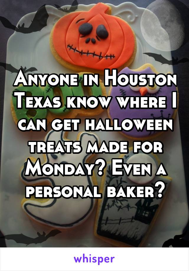 Anyone in Houston Texas know where I can get halloween treats made for Monday? Even a personal baker?
