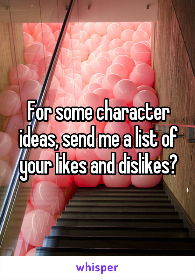 For some character ideas, send me a list of your likes and dislikes?