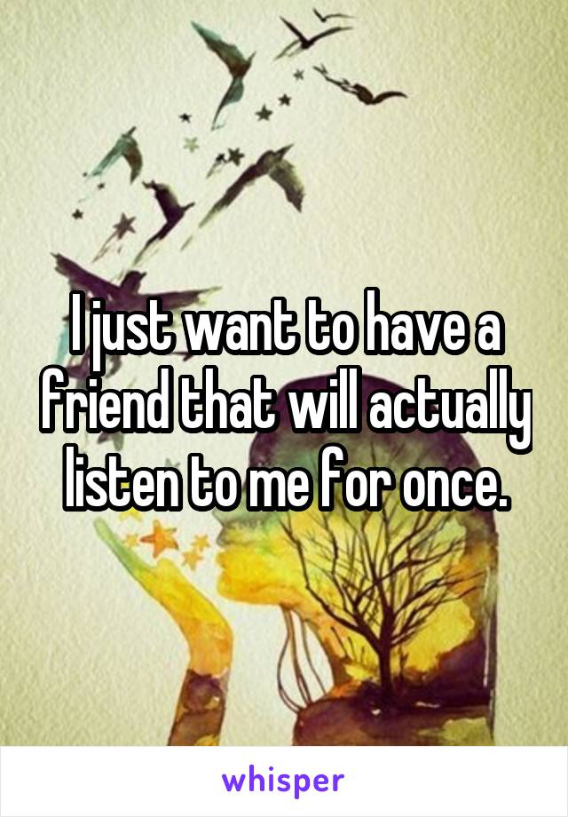 I just want to have a friend that will actually listen to me for once.