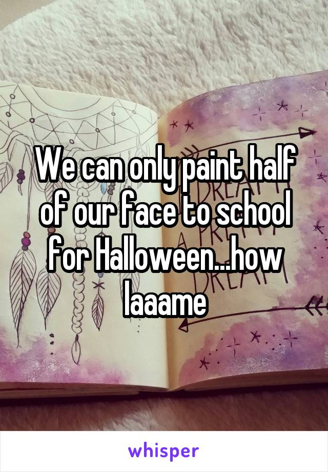 We can only paint half of our face to school for Halloween...how laaame