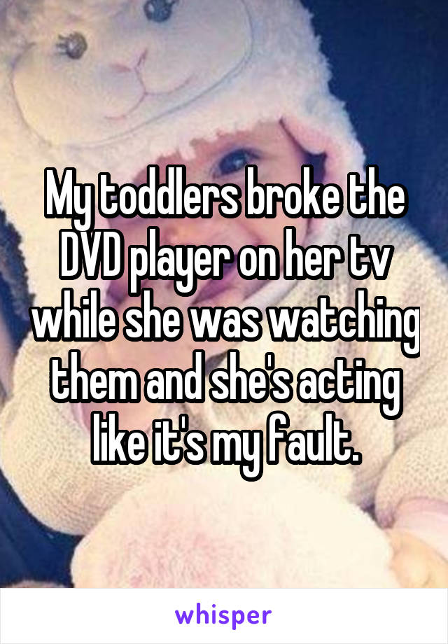 My toddlers broke the DVD player on her tv while she was watching them and she's acting like it's my fault.
