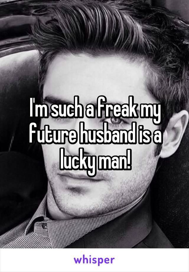 I'm such a freak my future husband is a lucky man!