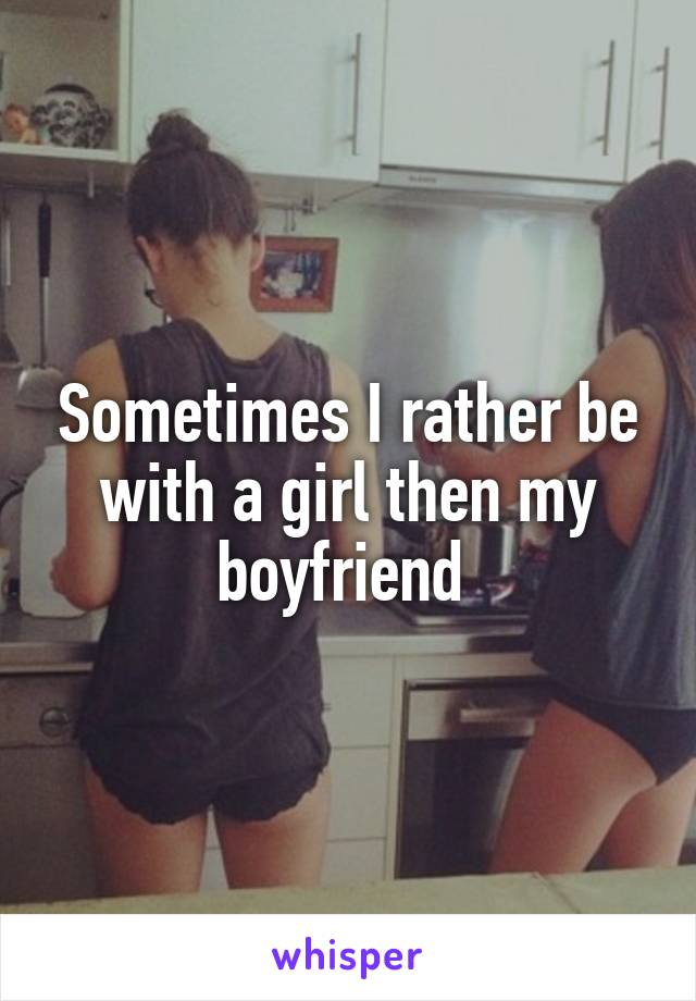 Sometimes I rather be with a girl then my boyfriend