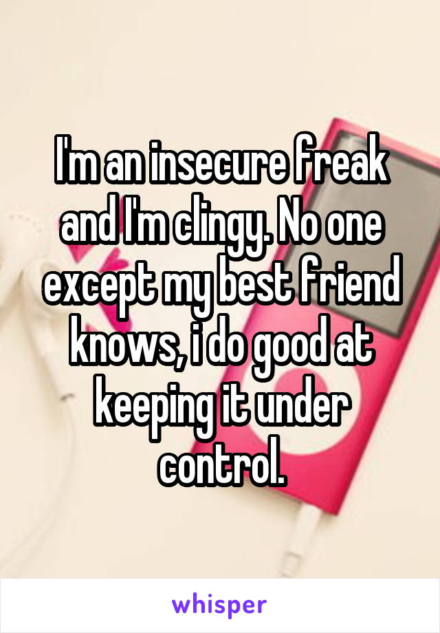 I'm an insecure freak and I'm clingy. No one except my best friend knows, i do good at keeping it under control.