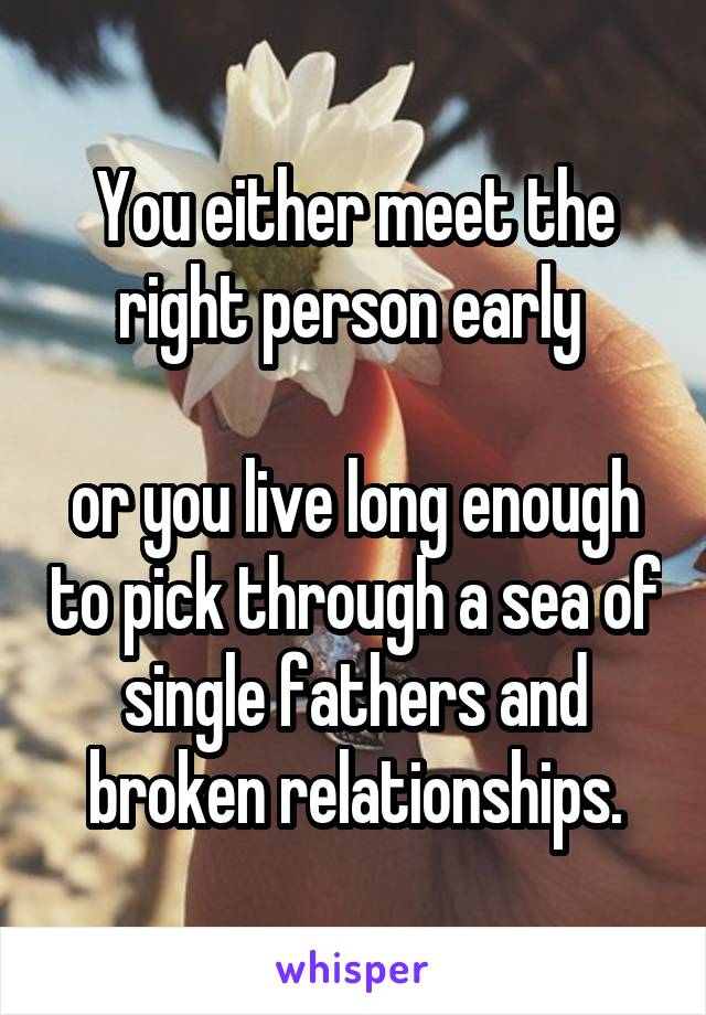 You either meet the right person early   or you live long enough to pick through a sea of single fathers and broken relationships.