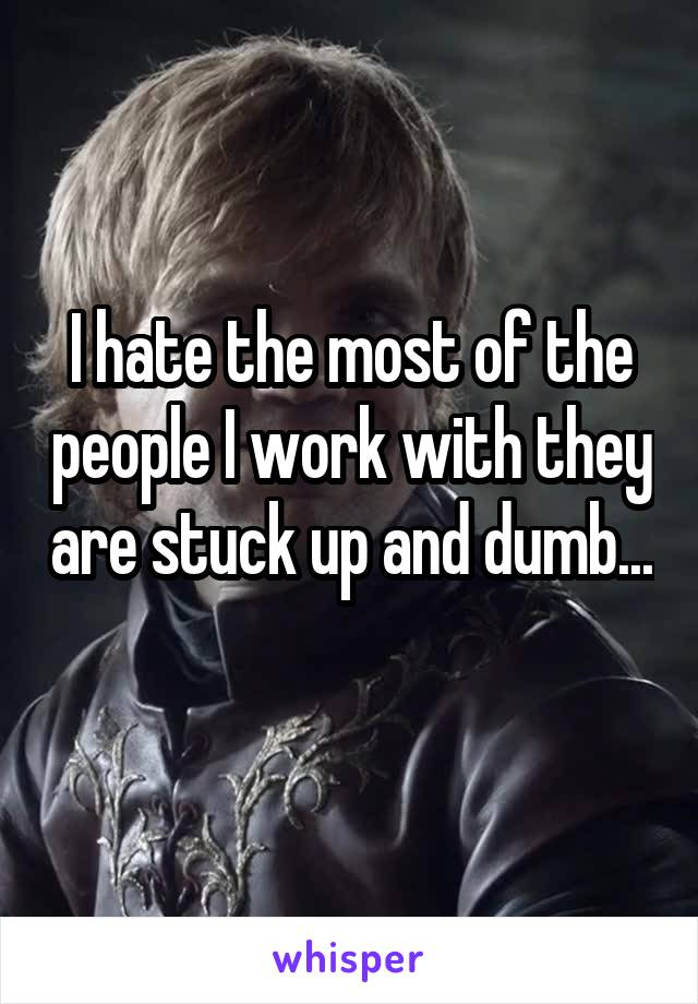 I hate the most of the people I work with they are stuck up and dumb...