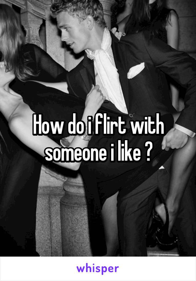 How do i flirt with someone i like ?