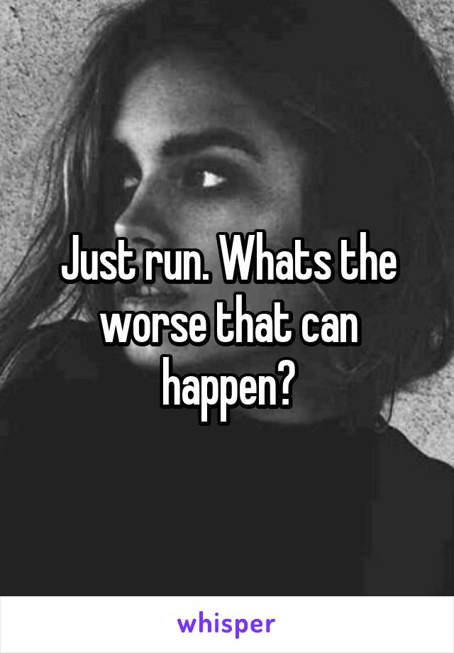Just run. Whats the worse that can happen?