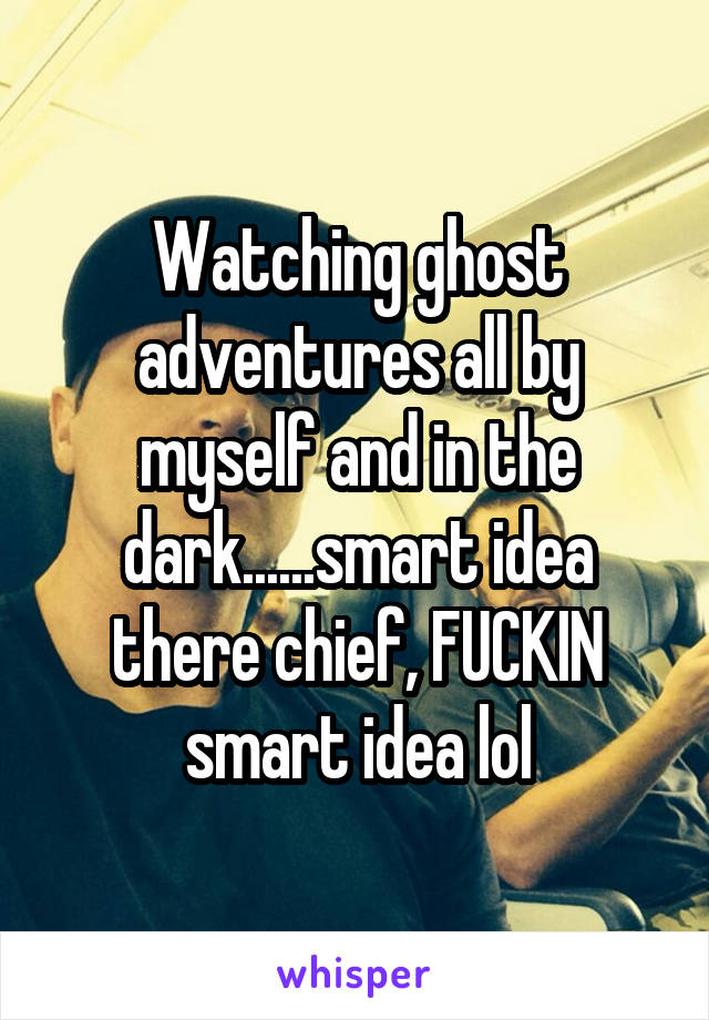 Watching ghost adventures all by myself and in the dark......smart idea there chief, FUCKIN smart idea lol