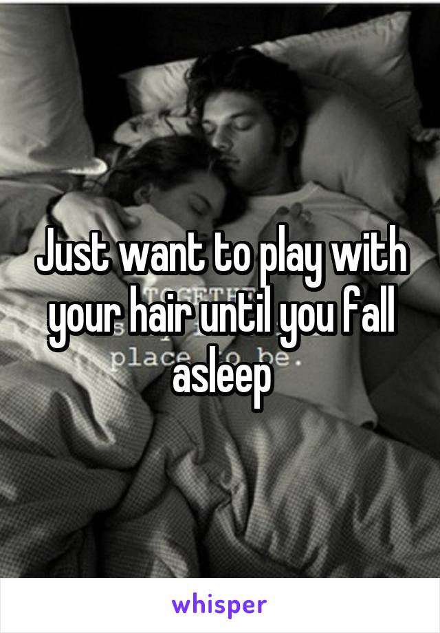 Just want to play with your hair until you fall asleep