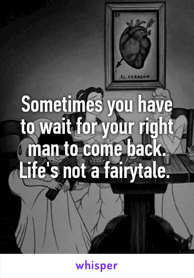Sometimes you have to wait for your right man to come back. Life's not a fairytale.