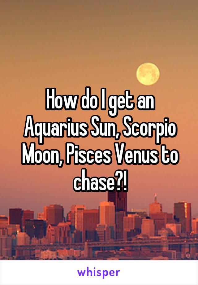 How do I get an Aquarius Sun, Scorpio Moon, Pisces Venus to chase?!
