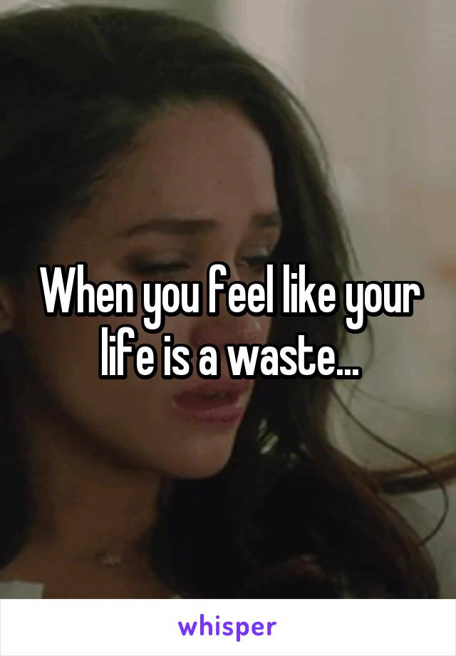 When you feel like your life is a waste...