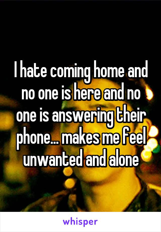 I hate coming home and no one is here and no one is answering their phone... makes me feel unwanted and alone