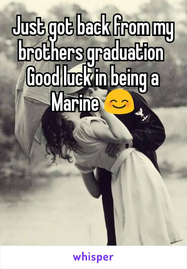 Just got back from my brothers graduation  Good luck in being a Marine 😊