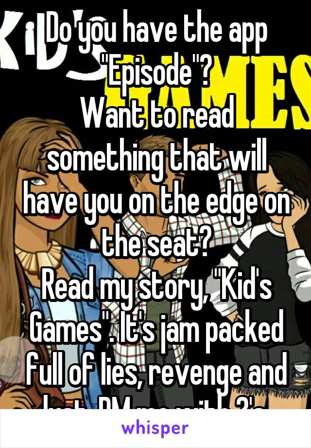 """Do you have the app """"Episode""""? Want to read something that will have you on the edge on the seat? Read my story, """"Kid's Games"""". It's jam packed full of lies, revenge and lust. PM me with ?'s."""