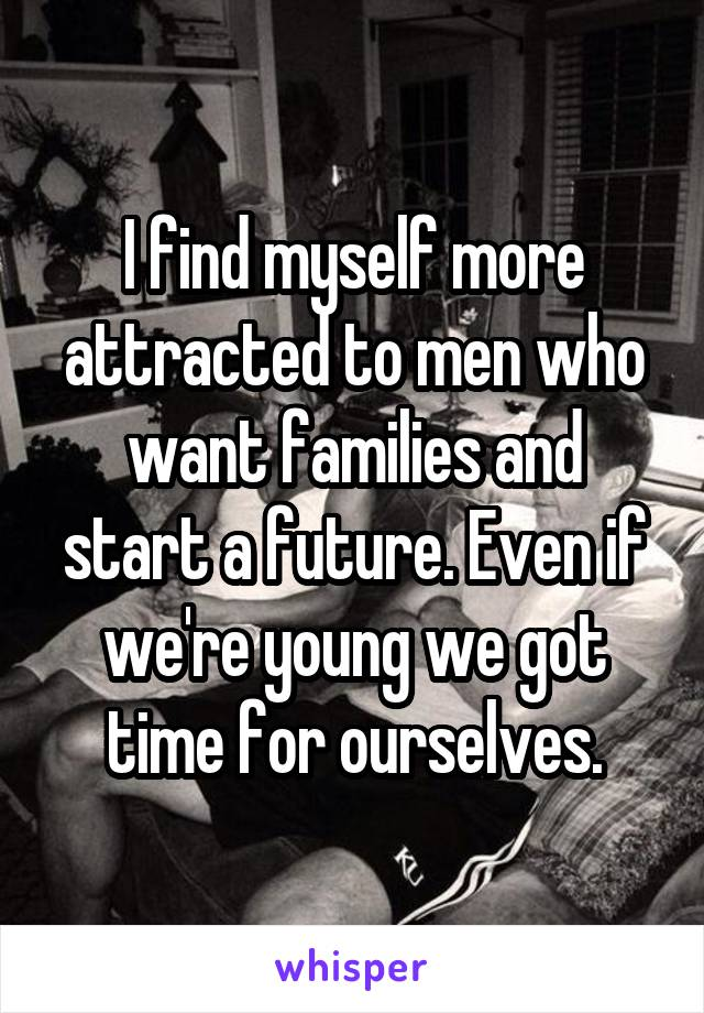 I find myself more attracted to men who want families and start a future. Even if we're young we got time for ourselves.