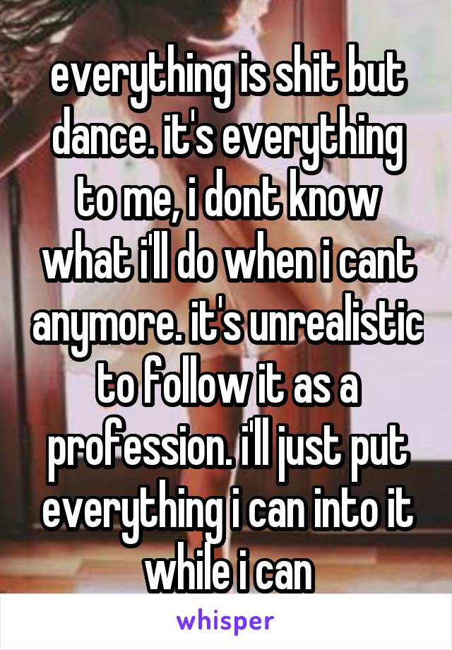 everything is shit but dance. it's everything to me, i dont know what i'll do when i cant anymore. it's unrealistic to follow it as a profession. i'll just put everything i can into it while i can