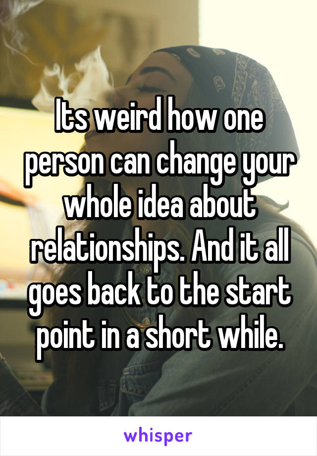 Its weird how one person can change your whole idea about relationships. And it all goes back to the start point in a short while.