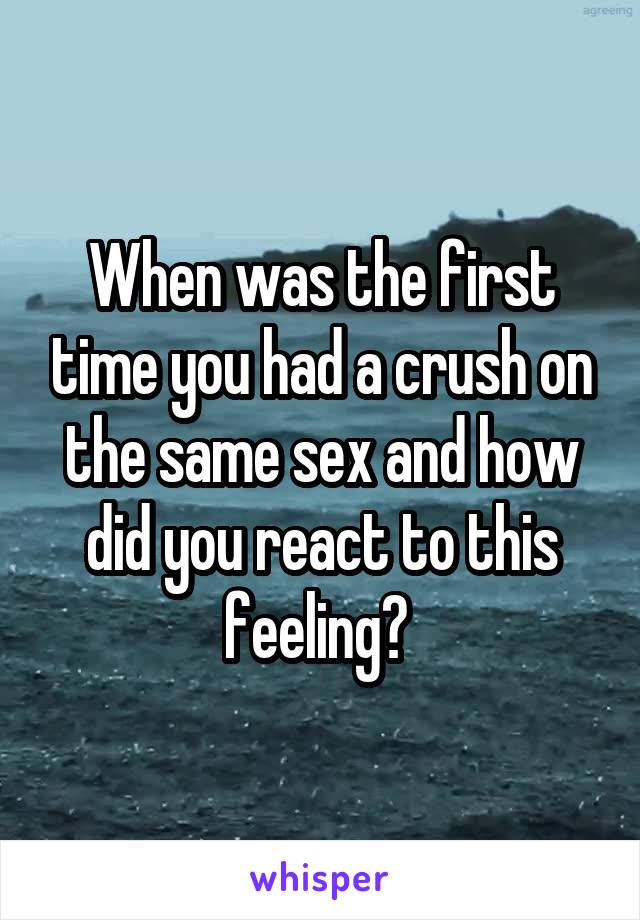 When was the first time you had a crush on the same sex and how did you react to this feeling?