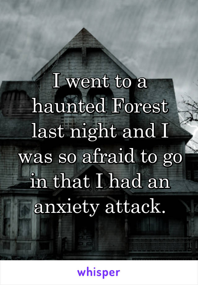 I went to a haunted Forest last night and I was so afraid to go in that I had an anxiety attack.